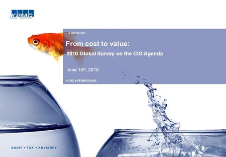 From cost to value: 2010 Global Survey on the CIO Agenda June 15 th, 2010 IT ADVISORY KPMG INTERNATIONAL.