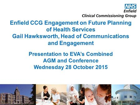 Enfield CCG Engagement on Future Planning of Health Services Gail Hawksworth, Head of Communications and Engagement Presentation to EVA's Combined AGM.