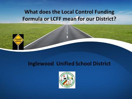 What does the Local Control Funding Formula or LCFF mean for our District? Inglewood Unified School District.