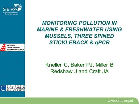 MONITORING POLLUTION IN MARINE & FRESHWATER USING MUSSELS, THREE SPINED STICKLEBACK & qPCR Kneller C, Baker PJ, Miller B Redshaw J and Craft JA.