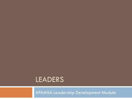 LEADERS APAMSA Leadership Development Module. Leadership Development  Leaders must continually read the situation and adapt their behavior to adjust.