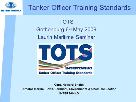 Tanker Officer Training Standards TOTS Gothenburg 6 th May 2009 Laurin Maritime Seminar Capt. Howard Snaith Director Marine, Ports, Terminal, Environment.