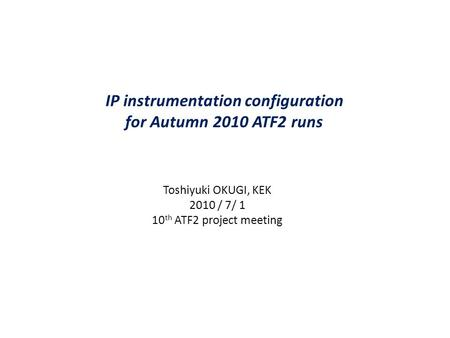 IP instrumentation configuration for Autumn 2010 ATF2 runs Toshiyuki OKUGI, KEK 2010 / 7/ 1 10 th ATF2 project meeting.