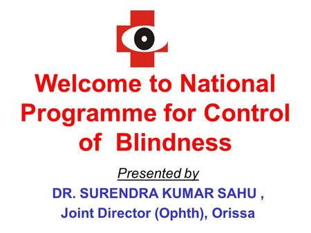 Welcome to National Programme for Control of Blindness Presented by DR. SURENDRA KUMAR SAHU, Joint Director (Ophth), Orissa.