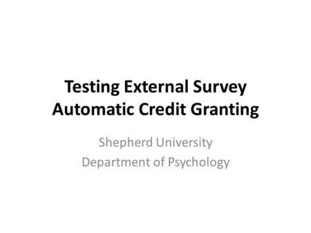 Testing External Survey Automatic Credit Granting Shepherd University Department of Psychology.