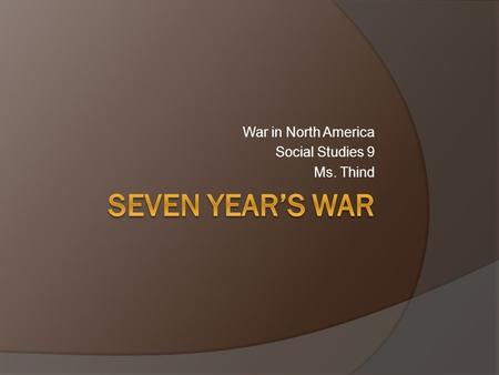 War in North America Social Studies 9 Ms. Thind