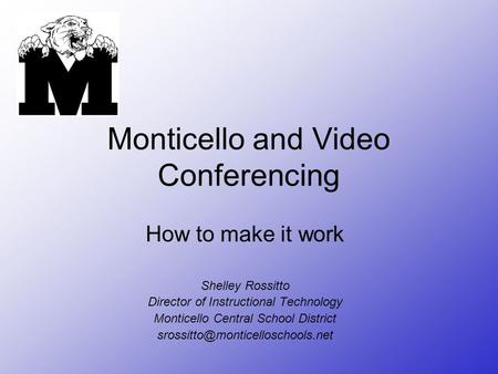 Monticello and Video Conferencing How to make it work Shelley Rossitto Director of Instructional Technology Monticello Central School District