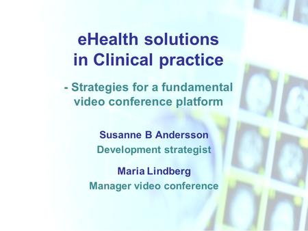 EHealth solutions in Clinical practice - Strategies for a fundamental video conference platform Susanne B Andersson Development strategist Maria Lindberg.