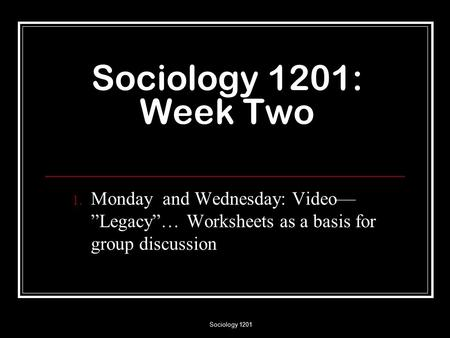 "Sociology 1201 Sociology 1201: Week Two 1. Monday and Wednesday: Video— ""Legacy""… Worksheets as a basis for group discussion."