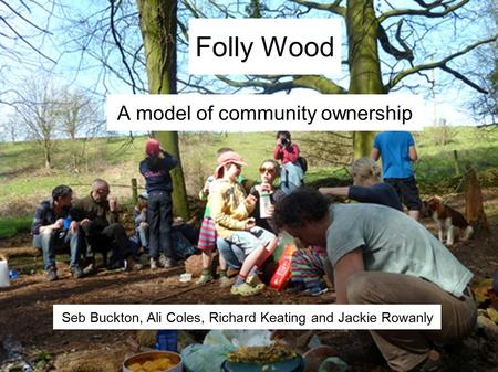 Folly Wood A model of community ownership Seb Buckton, Ali Coles, Richard Keating and Jackie Rowanly.