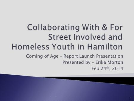 Coming of Age – Report Launch Presentation Presented by – Erika Morton Feb 24 th, 2014 1.