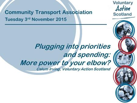 Community Transport Association Tuesday 3 rd November 2015 Plugging into priorities and spending: More power to your elbow? Calum Irving, Voluntary Action.