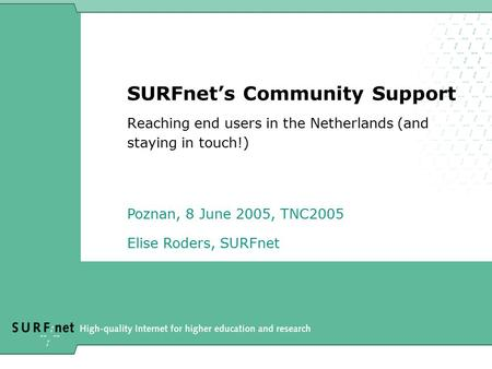 SURFnet's Community Support Reaching end users in the Netherlands (and staying in touch!) Poznan, 8 June 2005, TNC2005 Elise Roders, SURFnet.