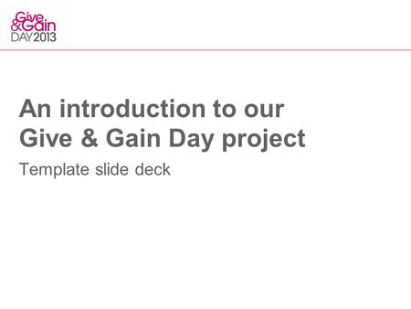 An introduction to our Give & Gain Day project Template slide deck.