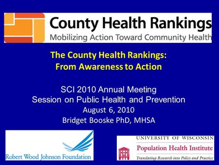 The County Health Rankings: From Awareness to Action SCI 2010 Annual Meeting Session on Public Health and Prevention August 6, 2010 Bridget Booske PhD,