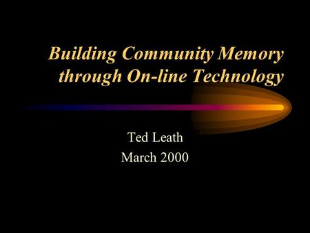Building Community Memory through On-line Technology Ted Leath March 2000.