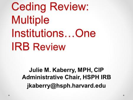 Ceding Review: Multiple Institutions…One IRB Review Julie M. Kaberry, MPH, CIP Administrative Chair, HSPH IRB