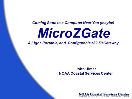 Coming Soon to a Computer Near You (maybe) MicroZGate A Light, Portable, and Configurable z39.50 Gateway John Ulmer NOAA Coastal Services Center.