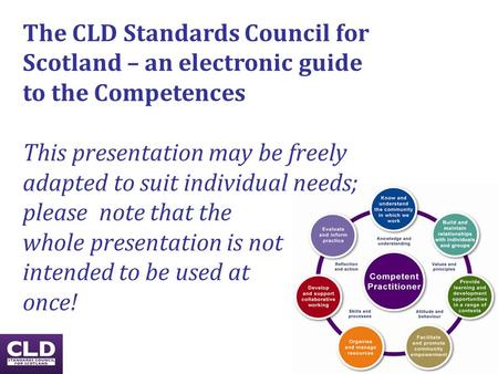 The CLD Standards Council for Scotland – an electronic guide to the Competences This presentation may be freely adapted to suit individual needs; please.