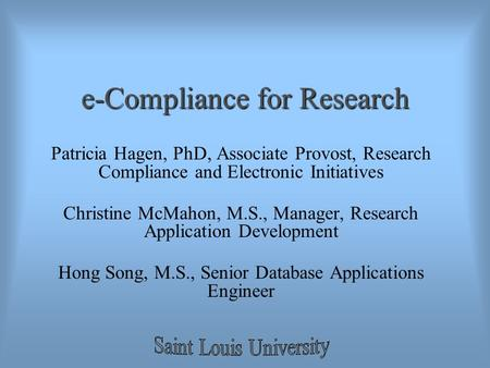 E-Compliance for Research Patricia Hagen, PhD, Associate Provost, Research Compliance and Electronic Initiatives Christine McMahon, M.S., Manager, Research.