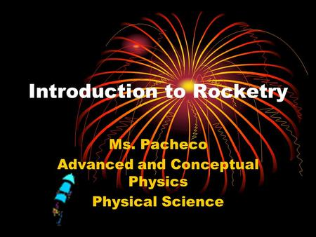 Introduction to Rocketry Ms. Pacheco Advanced and Conceptual Physics Physical Science.