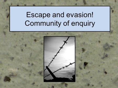 Escape and evasion! Community of enquiry Date Learning Objectives -To work together to share ideas and solve problems -To encourage and support others.