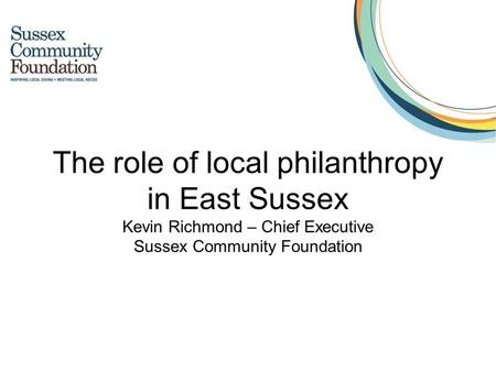 The role of local philanthropy in East Sussex Kevin Richmond – Chief Executive Sussex Community Foundation.