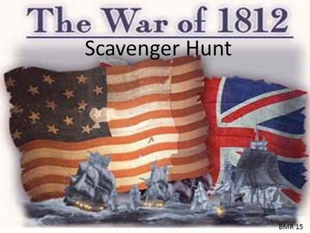 Scavenger Hunt BMR 15. Men and women of all races and backgrounds contributed and played an important role in the War of 1812. As in any war there were.