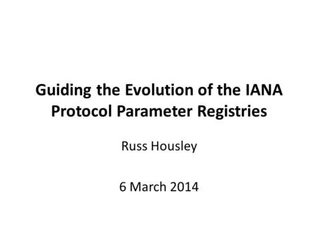 Guiding the Evolution of the IANA Protocol Parameter Registries Russ Housley 6 March 2014.