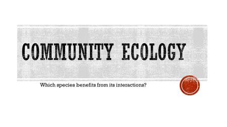 Which species benefits from its interactions?.  Community interactions are classified by whether they help, harm, or have no effect on the species involved.