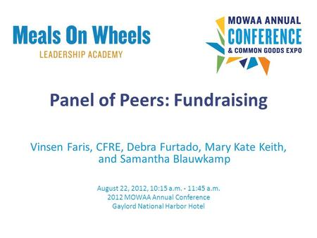 Panel of Peers: Fundraising Vinsen Faris, CFRE, Debra Furtado, Mary Kate Keith, and Samantha Blauwkamp August 22, 2012, 10:15 a.m. - 11:45 a.m. 2012 MOWAA.