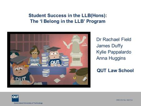Queensland University of Technology CRICOS No. 00213J Student Success in the LLB(Hons): The 'I Belong in the LLB' Program Dr Rachael Field James Duffy.