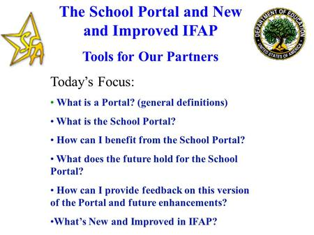 The School Portal and New and Improved IFAP Tools for Our Partners Today's Focus: What is a Portal? (general definitions) What is the School Portal? How.