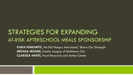 STRATEGIES FOR EXPANDING AT-RISK AFTERSCHOOL MEALS SPONSORSHIP KARA PANOWITZ, No Kid Hungry Maryland/ Share Our Strength MELISSA MOORE, Family League of.