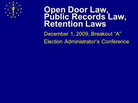 "Open Door Law, Public Records Law, Retention Laws December 1, 2009, Breakout ""A"" Election Administrator's Conference."
