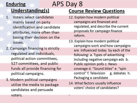 APS Day 8 Enduring Understanding(s) 1.Voters select candidates mainly based on party identification and candidate attributes, more often than basing their.