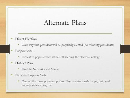 Alternate Plans Direct Election Only way that president will be popularly elected (no minority presidents) Proportional Closest to popular vote while still.