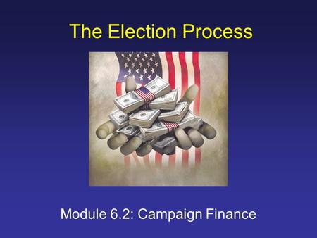 The Election Process Module 6.2: Campaign Finance.
