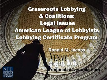 Grassroots Lobbying & Coalitions: Legal Issues American League of Lobbyists Lobbying Certificate Program Ronald M. Jacobs May 10, 2010 Ronald M. Jacobs.