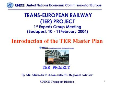 United Nations Economic Commission for Europe UNECE Transport Division 1 TRANS-EUROPEAN RAILWAY (TER) PROJECT 1 st Experts Group Meeting (Budapest, 10.