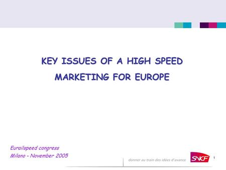 1 KEY ISSUES OF A HIGH SPEED MARKETING FOR EUROPE Eurailspeed congress Milano - November 2005.