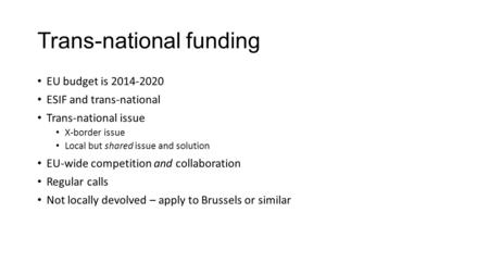 Trans-national funding EU budget is 2014-2020 ESIF and trans-national Trans-national issue X-border issue Local but shared issue and solution EU-wide competition.