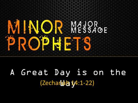 A Great Day is on the Way (Zechariah 14:1-22). Some Things Are Clear This World is Coming to an End Jesus is Coming Back His Return will be Bodily & Visible.