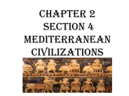 Chapter 2 Section 4 Mediterranean Civilizations. Objectives: Understand how the sea power of the Phoenicians helped spread civilization throughout the.