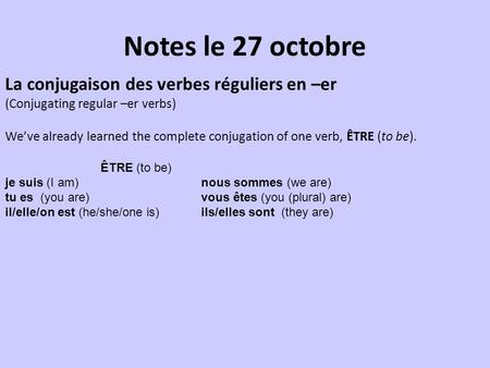 Notes le 27 octobre La conjugaison des verbes réguliers en –er (Conjugating regular –er verbs) We've already learned the complete conjugation of one verb,