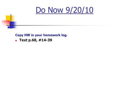 Do Now 9/20/10 Copy HW in your homework log. Text p.68, #14-39.