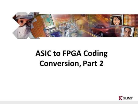FPGA and ASIC Technology Comparison - 1 © 2009 Xilinx, Inc. All Rights Reserved ASIC to FPGA Coding Conversion, Part 2.