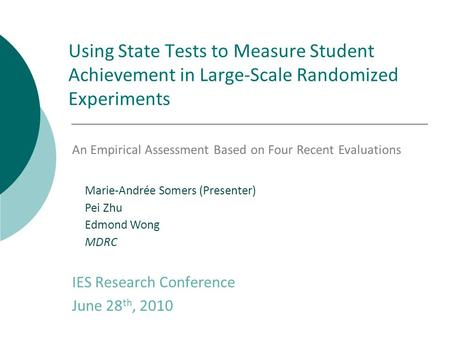 Using State Tests to Measure Student Achievement in Large-Scale Randomized Experiments IES Research Conference June 28 th, 2010 Marie-Andrée Somers (Presenter)