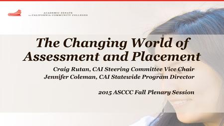 The Changing World of Assessment and Placement Craig Rutan, CAI Steering Committee Vice Chair Jennifer Coleman, CAI Statewide Program Director 2015 ASCCC.