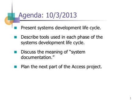 1 Agenda: 10/3/2013 Present systems development life cycle. Describe tools used in each phase of the systems development life cycle. Discuss the meaning.